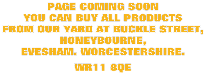 PAGE COMING SOON YOU CAN BUY ALL PRODUCTS  FROM OUR YARD AT BUCKLE STREET,  HONEYBOURNE,  EVESHAM. WORCESTERSHIRE.  WR11 8QE
